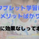タブレット学習のデメリット10選!幼児がやるにはメリットが少ないって本当?